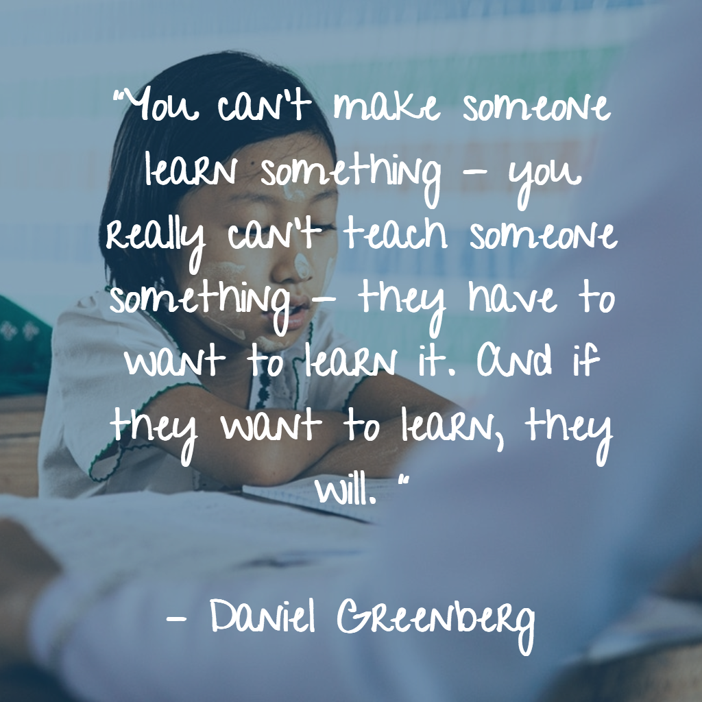 "Explain and leave things as is because in the end of the day as Daniel Greenberg says,""You can't make someone learn something - you really can't teach someone something - they have to want to learn it. And if they want to learn, they will. """
